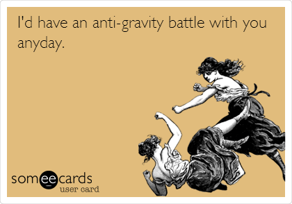 I'd have an anti-gravity battle with you any day.