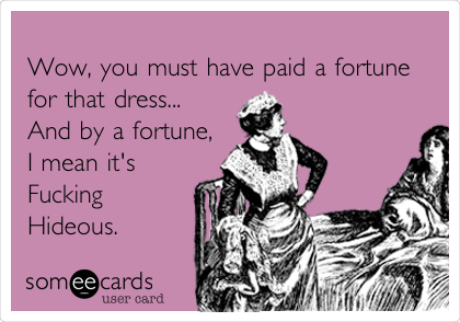 Wow, you must have paid a fortune for that dress... And by a fortune, I mean it's  Fucking Hideous.
