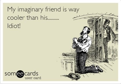 My imaginary friend is way cooler than his.......... Idiot!