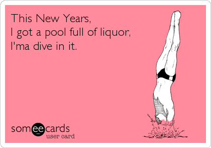 This New Years, I got a pool full of liquor, I'ma dive in it.
