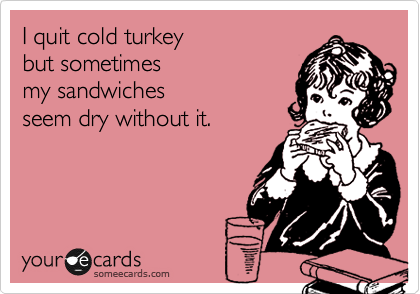 I quit cold turkey  but sometimes  my sandwiches seem dry without it.