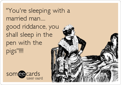 """""""You're sleeping with a married man....good riddance, youshall sleep in thepen with thepigs""""!!!!"""