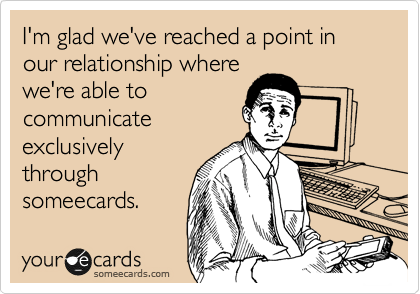 I'm glad we've reached a point in our relationship where