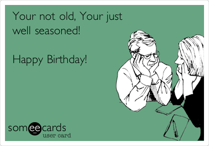 Your not old, Your just well seasoned!  Happy Birthday!