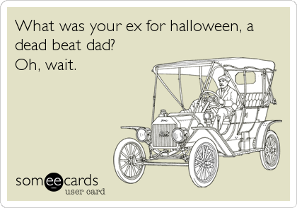 What was your ex for halloween, a dead beat dad?  Oh, wait.