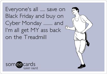 Everyone's all ..... save on Black Friday and buy on Cyber Monday ......... and  I'm all get MY ass back  on the Treadmill