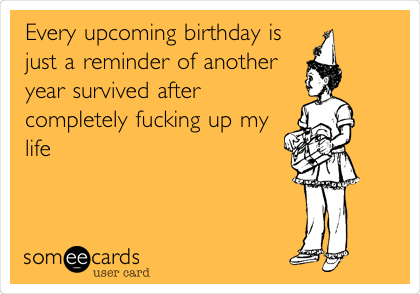Every upcoming birthday is just a reminder of another year survived after completely fucking up my life