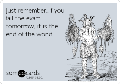 Just remember...if you fail the exam tomorrow, it is the end of the world.