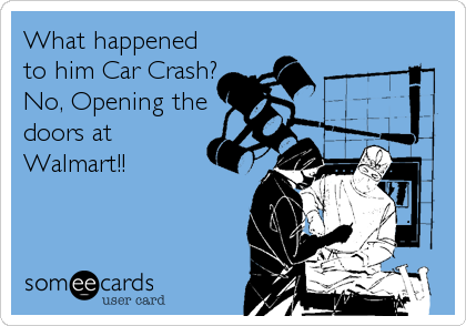 What happened to him Car Crash? No, Opening the doors at  Walmart!!