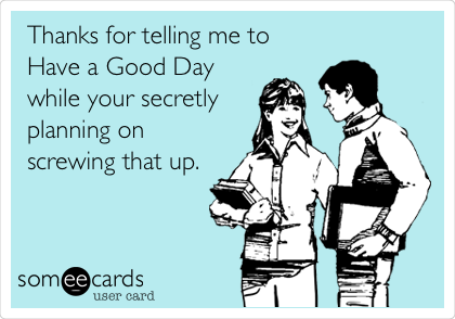 thanks for telling me to have a good day while your secretly