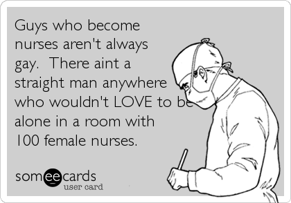 Guys who become nurses aren't always gay.  There aint a straight man anywhere who wouldn't LOVE to be alone in a room with 100 female nurses.
