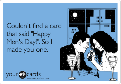 """Couldn't find a card that said """"Happy Men's Day!"""". So I made you one."""