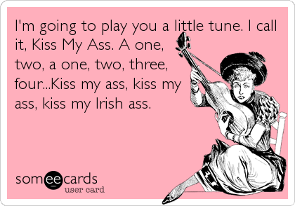 I'm going to play you a little tune. I call it, Kiss My Ass. A one, two, a one, two, three, four...Kiss my ass, kiss my ass, kiss my Irish ass.