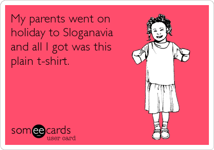 My parents went on holiday to Sloganavia and all I got was this plain t-shirt.
