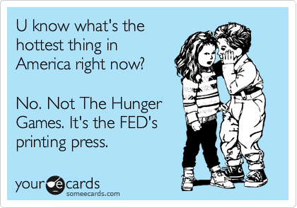 U know what's the hottest thing in America right now?  No. Not The Hunger Games. It's the FED's printing press.