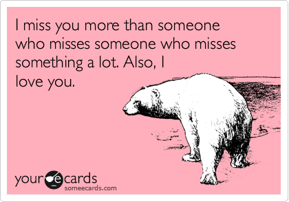 I Miss You More Than Someone Who Misses Someone Who Misses Something