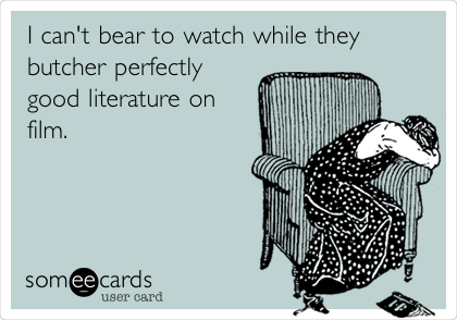 I can't bear to watch while they butcher perfectly good literature on film.