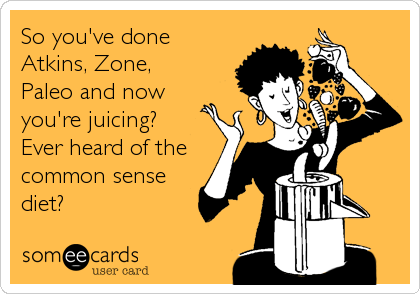 So you've done Atkins, Zone, Paleo and now you're juicing? Ever heard of the common sense diet?