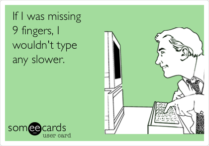 If I was missing  9 fingers, I  wouldn't type any slower.