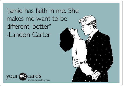 """Jamie has faith in me. She makes me want to be different, better"" -Landon Carter"