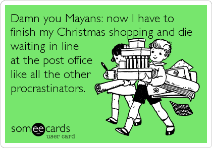 Damn you Mayans: now I have to finish my Christmas shopping and die waiting in line  at the post office  like all the other  procrastinators.