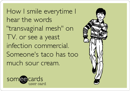 "How I smile everytime I hear the words  ""transvaginal mesh"" on TV. or see a yeast infection commercial. Someone's taco has too much sour cream."