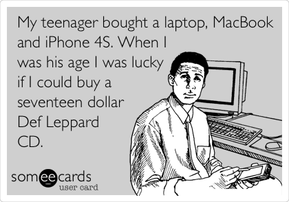 My teenager bought a laptop, MacBook and iPhone 4S. When I was his age I was lucky if I could buy a seventeen dollar Def Leppard CD.
