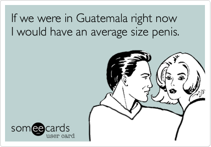 If we were in Guatemala right now I would have an average size penis.