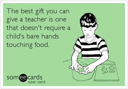 The best gift you can give a teacher is one that doesn't require a child's bare hands touching food.