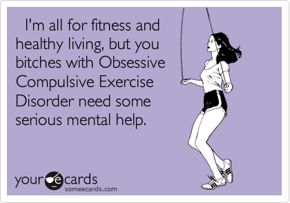 I'm all for fitness and healthy living, but you bitches with Obsessive Compulsive Exercise Disorder need some serious mental help.