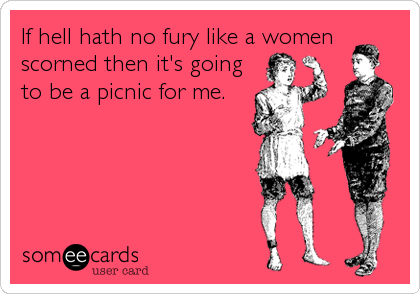 If hell hath no fury like a women scorned then it's going to be a picnic for me.