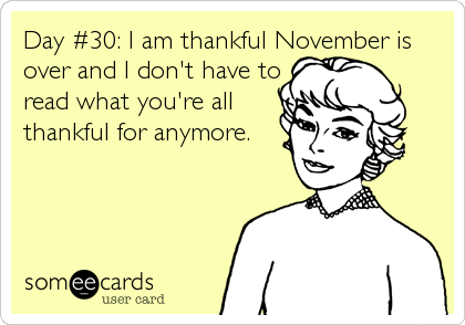 Day #30: I am thankful November is over and I don't have to read what you're all thankful for anymore.
