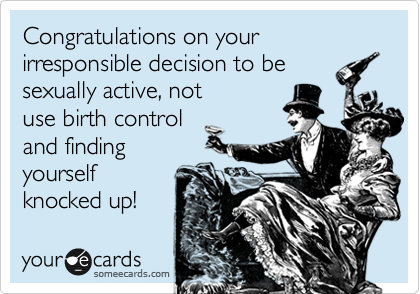Congratulations on your irresponsible decision to be sexually active, not use birth control  and finding yourself knocked up!