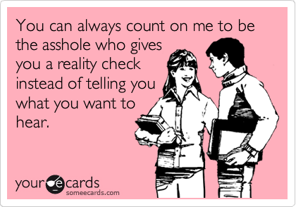 You can always count on me to be the asshole who gives you a reality check instead of telling you what you want to hear.