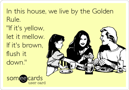 """In this house, we live by the Golden Rule.  """"If it's yellow, let it mellow.  If it's brown, flush it down."""""""