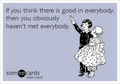 If you think there is good in everybody, then you obviously haven't met everybody.