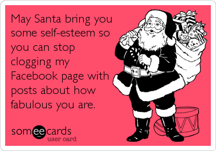May Santa bring you some self-esteem so you can stop clogging my Facebook page with posts about how fabulous you are.