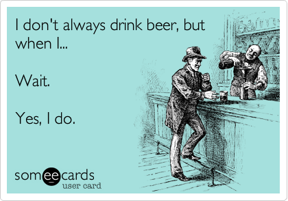 I don't always drink beer, but when I...  Wait.  Yes, I do.