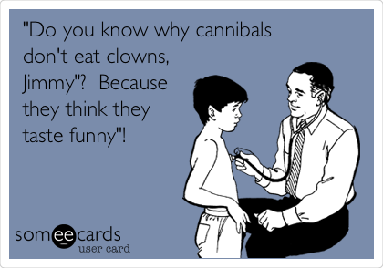 """Do you know why cannibals don't eat clowns, Jimmy""?  Because they think they taste funny""!"