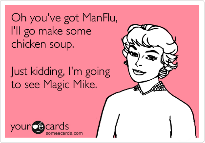 Oh you've got ManFlu, I'll go make some chicken soup.  Just kidding, I'm going to see Magic Mike.