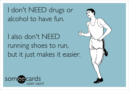 I don't NEED drugs or alcohol to have fun.   I also don't NEED  running shoes to run, but it just makes it easier.