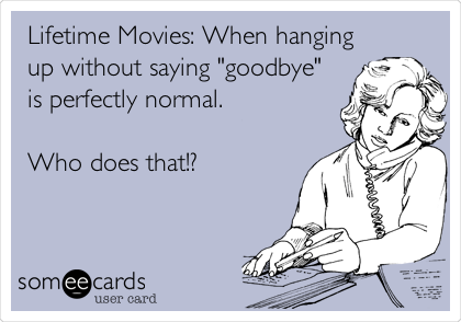 """Lifetime Movies: When hanging up without saying """"goodbye"""" is perfectly normal.   Who does that!?"""