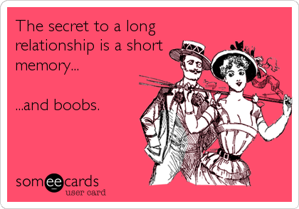 The secret to a long relationship is a short memory...     ...and boobs.