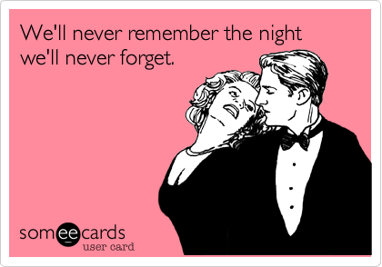 We'll never remember the night we'll never forget.