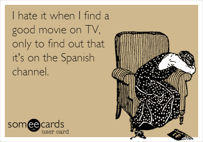 I hate it when I find a good movie on TV, only to find out that it's on the Spanish channel.