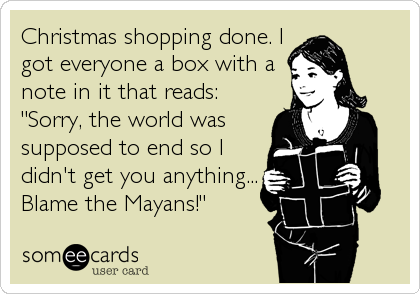"""Christmas shopping done. I got everyone a box with a note in it that reads: """"Sorry, the world was supposed to end so I didn't get you anything... Blame the Mayans!"""""""