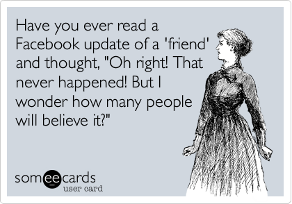 """Have you ever read a Facebook update of a 'friend' and thought, """"Oh right! That never happened! But I wonder how many people will believe it?"""""""