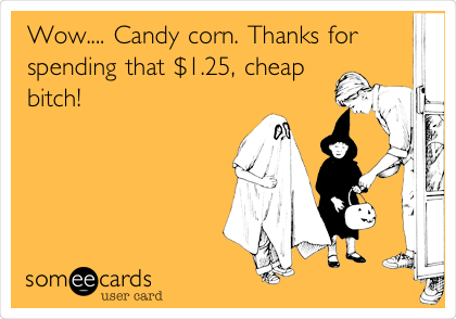 Wow.... Candy corn. Thanks for spending that $1.25, cheap bitch!