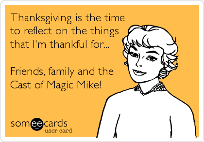 Thanksgiving is the time to reflect on the things that I'm thankful for...  Friends, family and the Cast of Magic Mike!