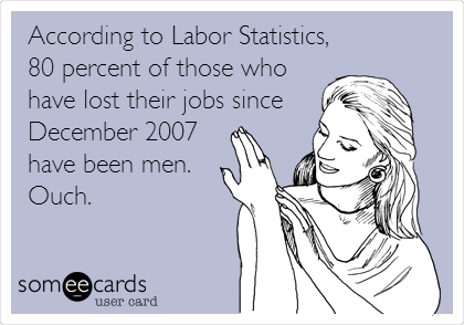 According to Labor Statistics, 80 percent of those who have lost their jobs since December 2007 have been men. Ouch.